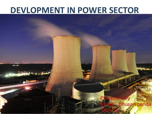 DEVLOPMENT IN POWER SECTOR  Presented by Bhakti Bhusan parida Roll-16
