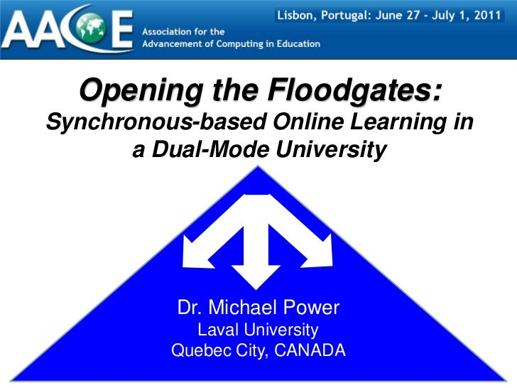 Opening the Floodgates: Synchronous-based Online Learningin a Dual-Mode University<br />Dr. Michael Power<br />Laval Unive...
