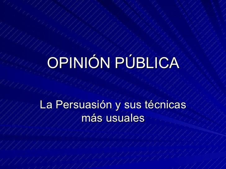 OPINIÓN PÚBLICA La Persuasión y sus técnicas más usuales