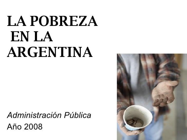 LA POBREZA  EN LA ARGENTINA Administración Pública Año 2008