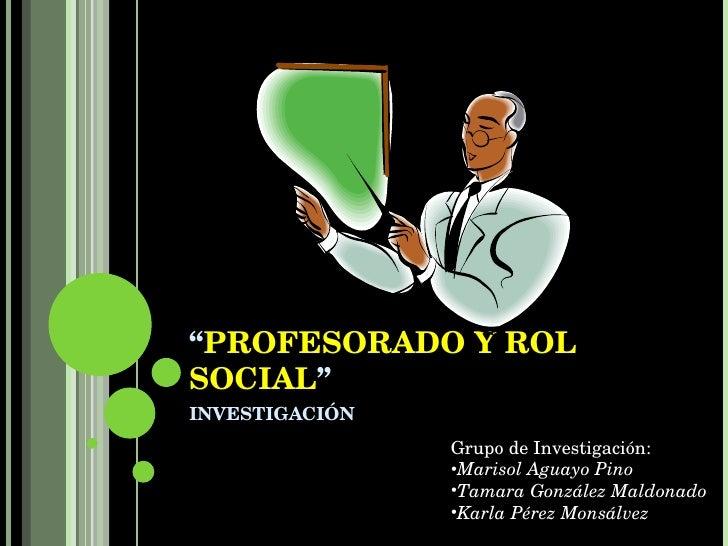 """ PROFESORADO Y ROL SOCIAL "" INVESTIGACIÓN <ul><li>Grupo de Investigación: </li></ul><ul><li>Marisol Aguayo Pino </li></ul..."