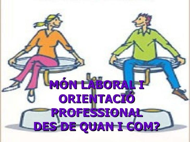 MÓN LABORAL I ORIENTACIÓ PROFESSIONAL DES DE QUAN I COM?