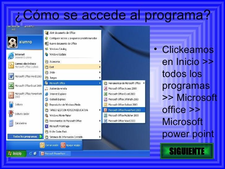 ¿Cómo se accede al programa? <ul><li>Clickeamos en Inicio >> todos los programas >> Microsoft office >> Microsoft power po...
