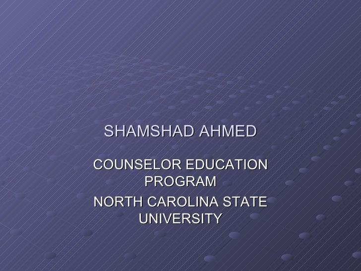 SHAMSHAD AHMED COUNSELOR EDUCATION PROGRAM NORTH CAROLINA STATE UNIVERSITY
