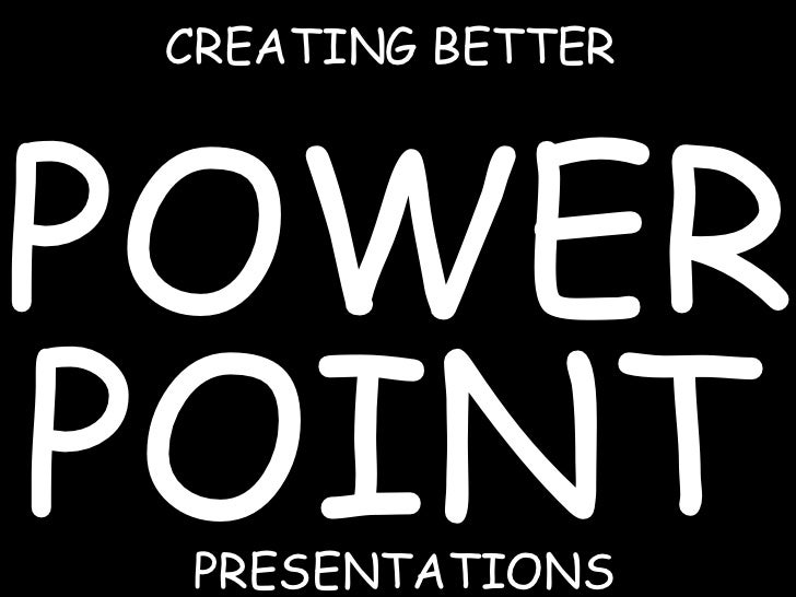 CREATING BETTER POWER POINT PRESENTATIONS