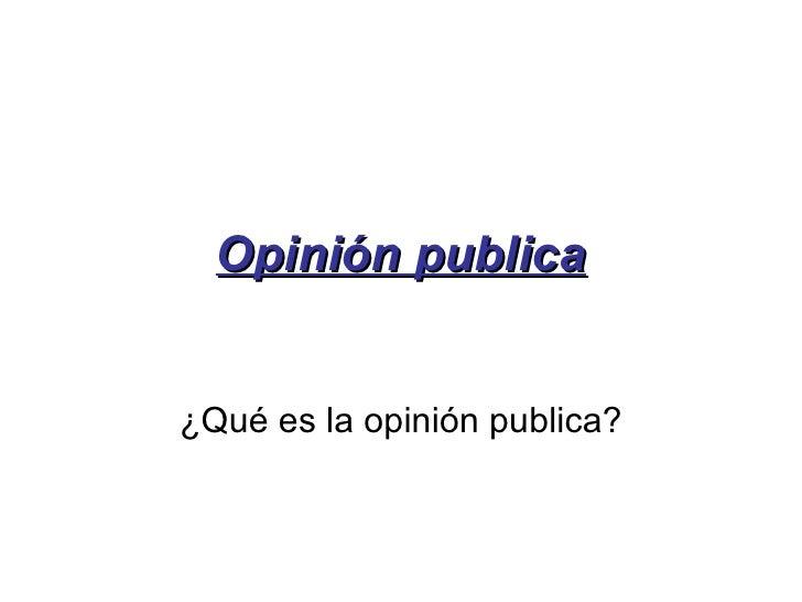 Opinión publica ¿Qué es la opinión publica?
