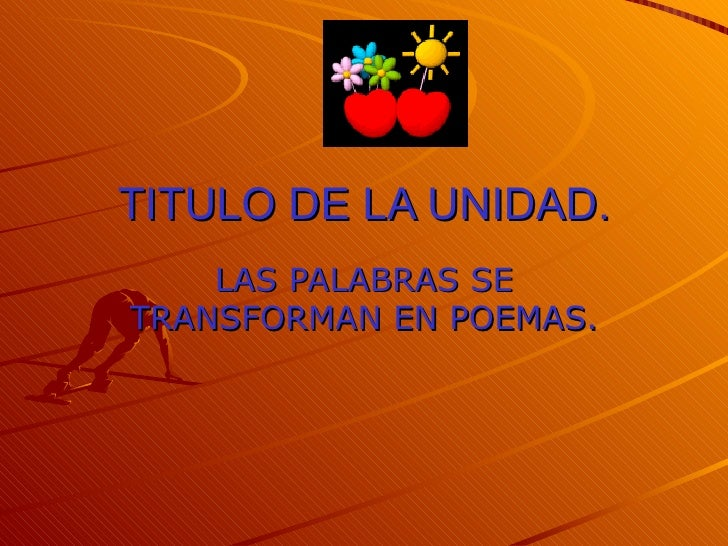 TITULO DE LA UNIDAD. LAS PALABRAS SE TRANSFORMAN EN POEMAS.