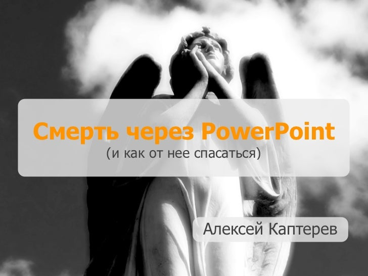 Смерть через PowerPoint     (и как от нее спасаться)                    Алексей Каптерев