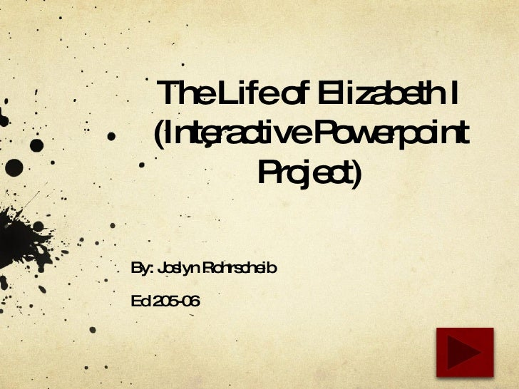 The Life of Elizabeth I (Interactive Powerpoint Project) By: Joslyn Rohrscheib Ed 205-06