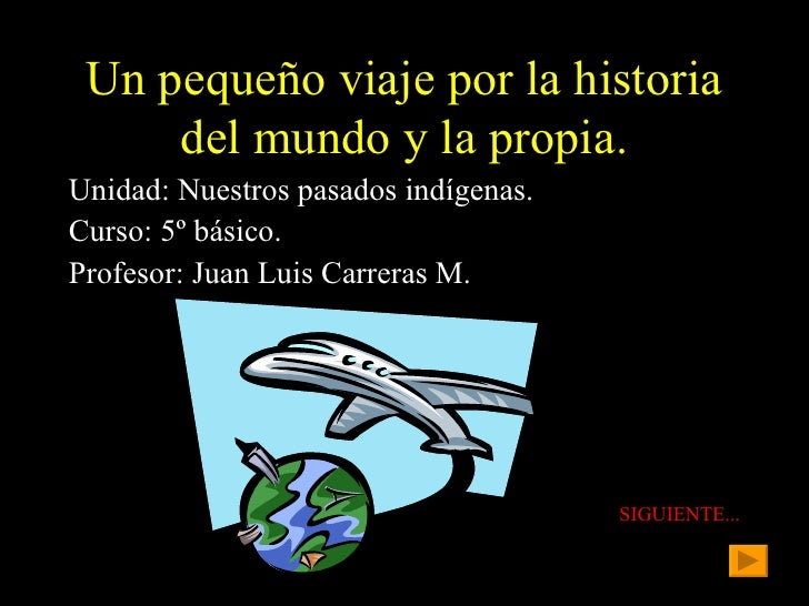 Un pequeño viaje por la historia del mundo y la propia. <ul><li>Unidad: Nuestros pasados indígenas. </li></ul><ul><li>Curs...