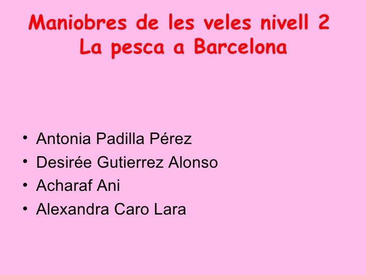 Maniobres de les veles nivell 2  La pesca a Barcelona <ul><li>Antonia Padilla Pérez </li></ul><ul><li>Desirée Gutierrez Al...