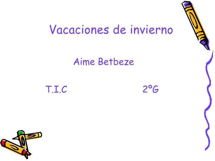 Vacaciones de invierno <ul><li>Aime Betbeze </li></ul><ul><li>T.I.C  2ºG </li></ul>
