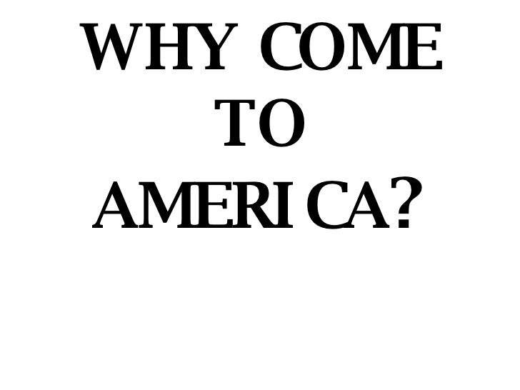 WHY COME TO AMERICA ?