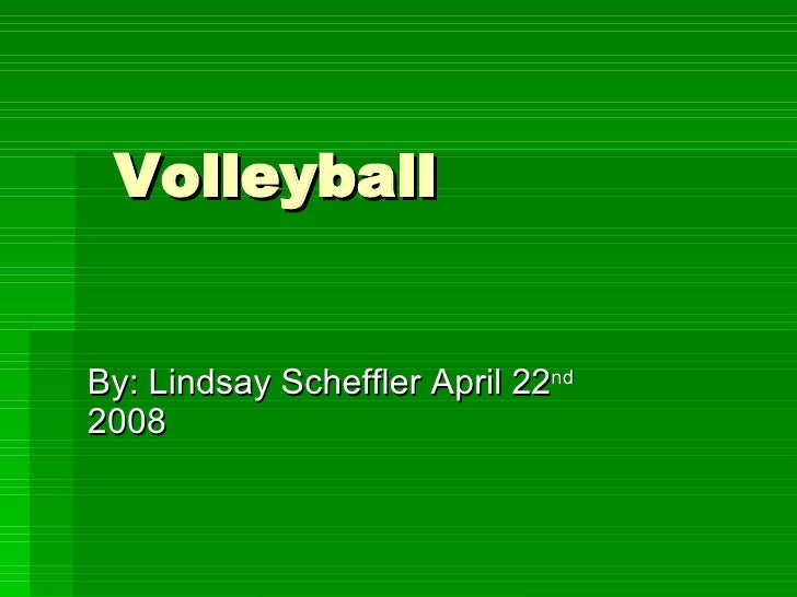 Volleyball By: Lindsay Scheffler April 22 nd  2008