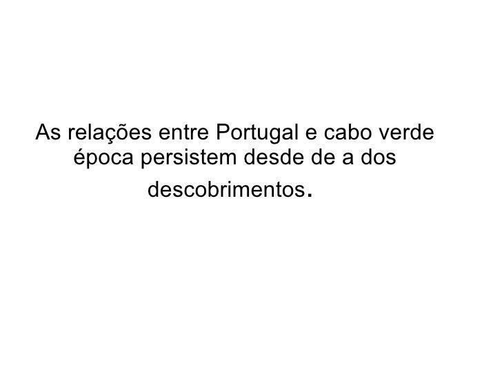 As relações entre Portugal e cabo verde época persistem desde de a dos descobrimentos .