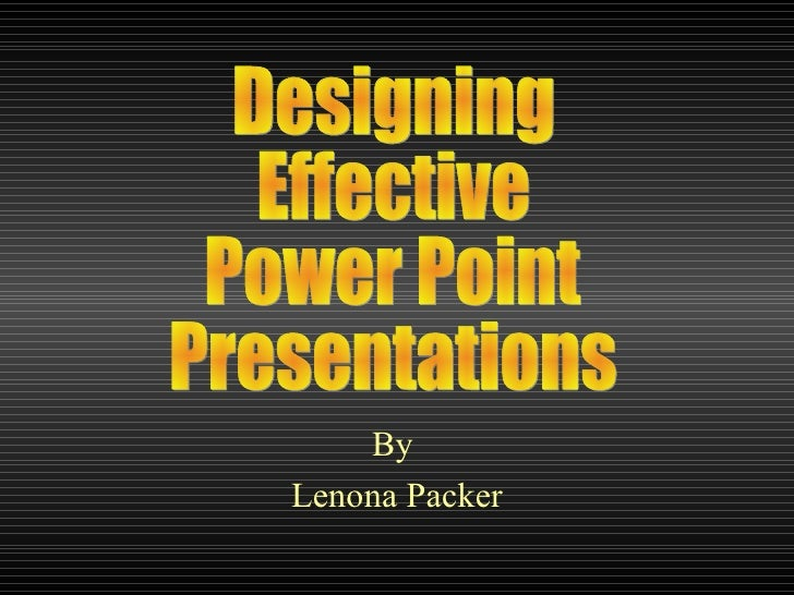 By  Lenona Packer Designing Effective Power Point  Presentations