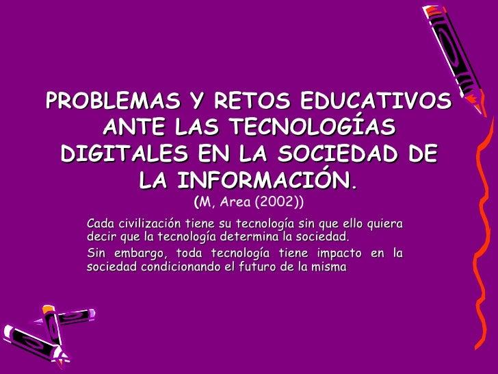 PROBLEMAS Y RETOS EDUCATIVOS ANTE LAS TECNOLOGÍAS DIGITALES EN LA SOCIEDAD DE LA INFORMACIÓN . ( M, Area (2002)) Cada civi...