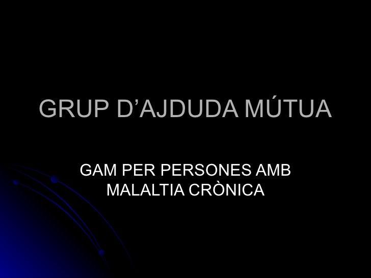 GRUP D'AJDUDA MÚTUA GAM PER PERSONES AMB MALALTIA CRÒNICA