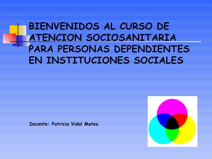 BIENVENIDOS AL CURSO DEATENCION SOCIOSANITARIAPARA PERSONAS DEPENDIENTESEN INSTITUCIONES SOCIALESDocente: Patricia Vidal M...