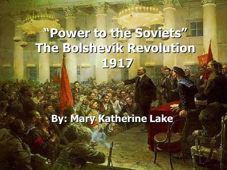""" Power to the Soviets""  The Bolshevik Revolution  1917 By: Mary Katherine Lake"