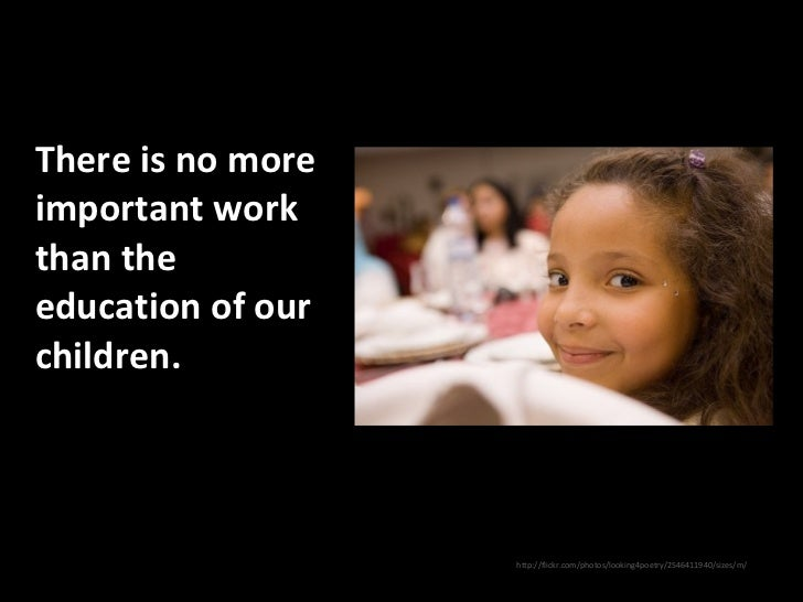 There is no more important work than the education of our children.  <ul><li>http://flickr.com/photos/looking4poetry/2546...
