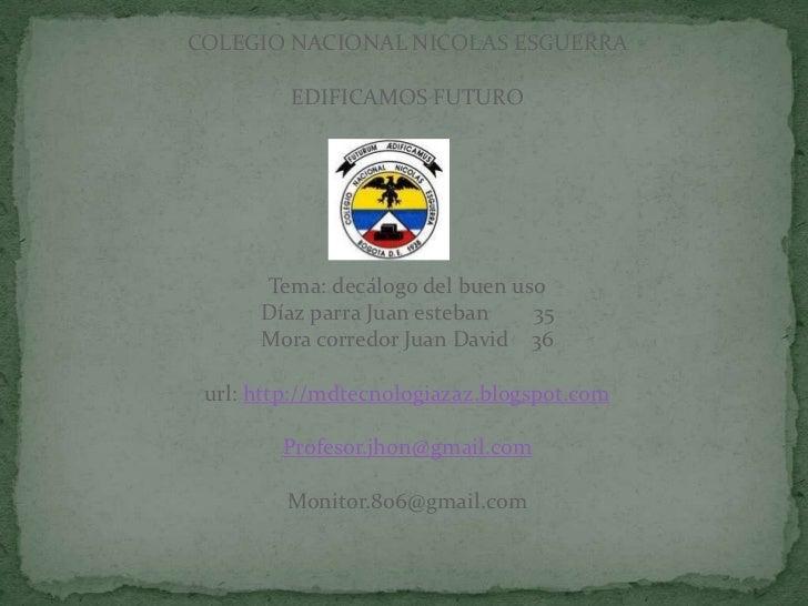 COLEGIO NACIONAL NICOLAS ESGUERRA         EDIFICAMOS FUTURO      Tema: decálogo del buen uso      Díaz parra Juan esteban ...