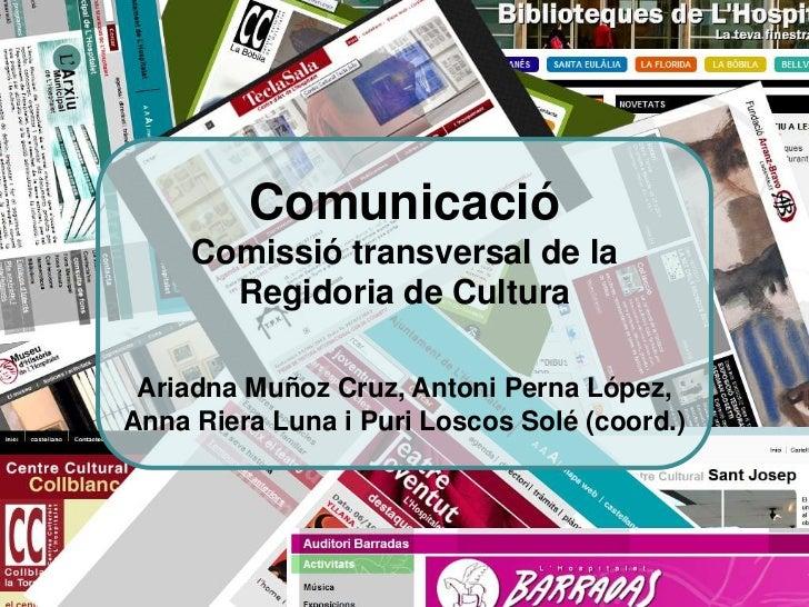Comunicació     Comissió transversal de la       Regidoria de Cultura Ariadna Muñoz Cruz, Antoni Perna López,Anna Riera Lu...