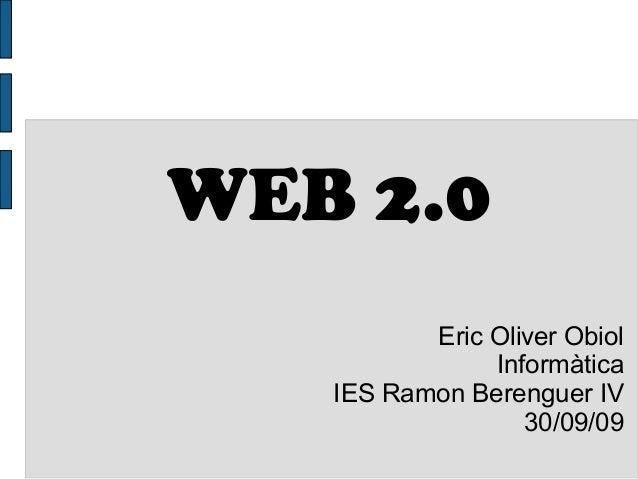 WEB 2.0 Eric Oliver Obiol Informàtica IES Ramon Berenguer IV 30/09/09