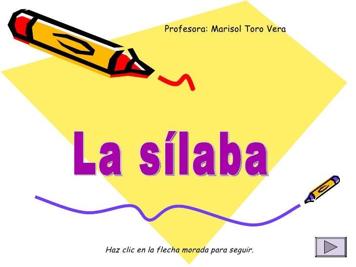 La sílaba Profesora: Marisol Toro Vera Haz clic en la flecha morada para seguir.