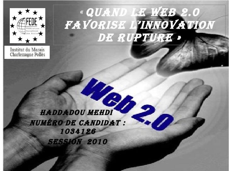 « Quand le web 2.0 favorise l'innovation de rupture» Haddadou Mehdi  Numéro de candidat: 1034126 SESSION  2010