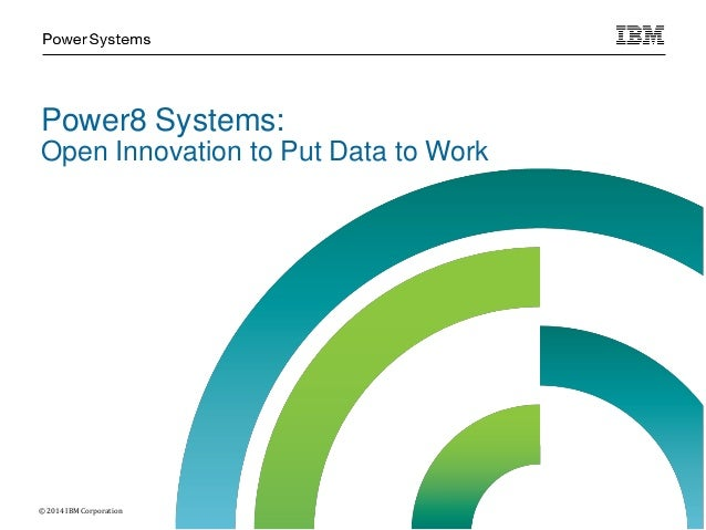 Power8 Systems: Open Innovation to Put Data to Work © 2014 IBM Corporation
