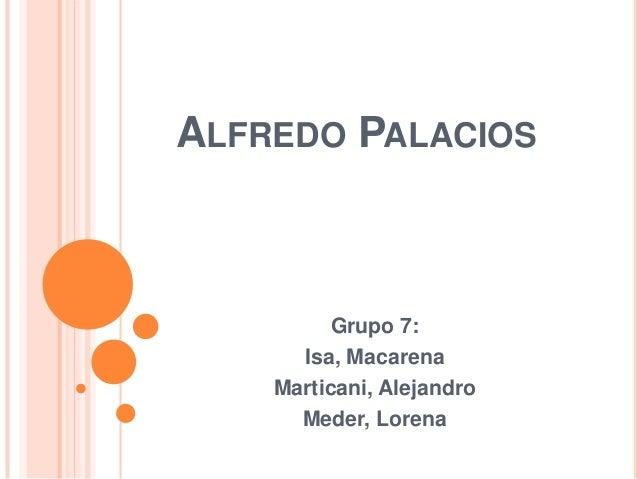 ALFREDO PALACIOS  Grupo 7: Isa, Macarena Marticani, Alejandro Meder, Lorena