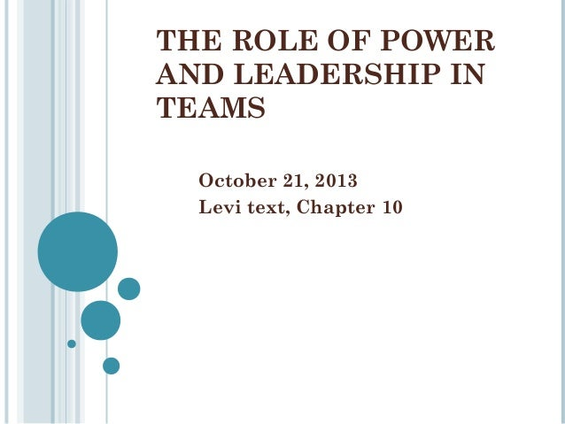 THE ROLE OF POWER AND LEADERSHIP IN TEAMS October 21, 2013 Levi text, Chapter 10