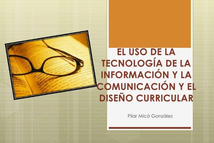 EL USO DE LA TECNOLOGÍA DE LA INFORMACIÓN Y LA COMUNICACIÓN Y EL DISEÑO CURRICULAR Pilar Micó González