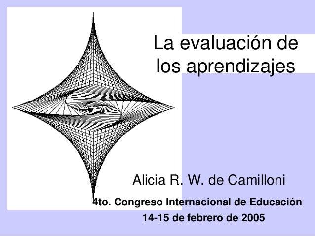 La evaluación de  los aprendizajes  Alicia R. W. de Camilloni  4to. Congreso Internacional de Educación  14-15 de febrero ...