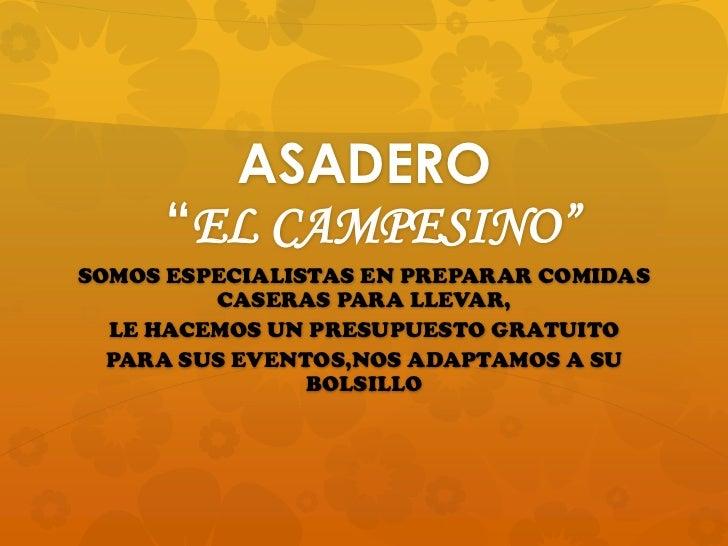 """ASADERO """"EL CAMPESINO""""<br />SOMOS ESPECIALISTAS EN PREPARAR COMIDAS CASERAS PARA LLEVAR,<br />LE HACEMOS UN PRESUPUESTO GR..."""