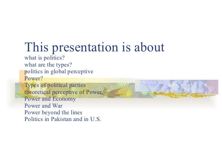 This presentation is about what is politics?  what are the types? politics in global perceptive Power?  Types of political...