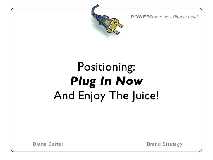 <ul><li>Positioning: </li></ul><ul><li>Plug In Now </li></ul><ul><li>And Enjoy The Juice! </li></ul>POWER Branding -  Plug...