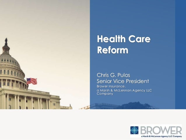 Chris G. Pulos Senior Vice President Brower Insurance, a Marsh & McLennan Agency LLC Company Health Care Reform