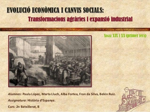 EVOLUCIÓ ECONÒMICA I CANVIS SOCIALS: Transformacions agràries i expansió industrial SEGLE XIX i XX (primer terç)  Alumnes:...