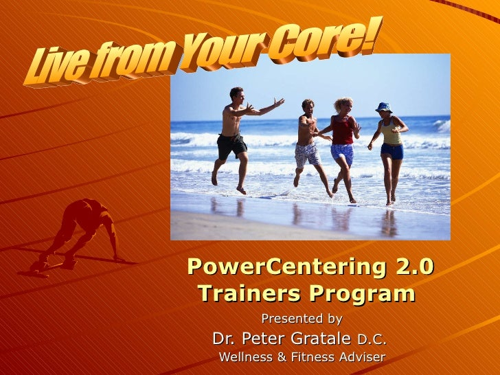 PowerCentering 2.0 Trainers Program  Presented by Dr. Peter Gratale  D.C.  Wellness & Fitness Adviser Live from Your Core!