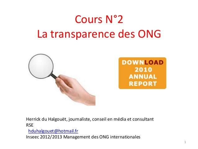 Cours N°2 La transparence des ONG 1 Herrick du Halgouët, journaliste, conseil en média et consultant RSE hduhalgouet@hotma...