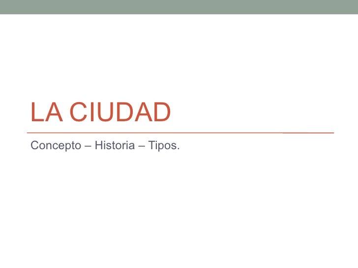 LA CIUDAD Concepto – Historia – Tipos.