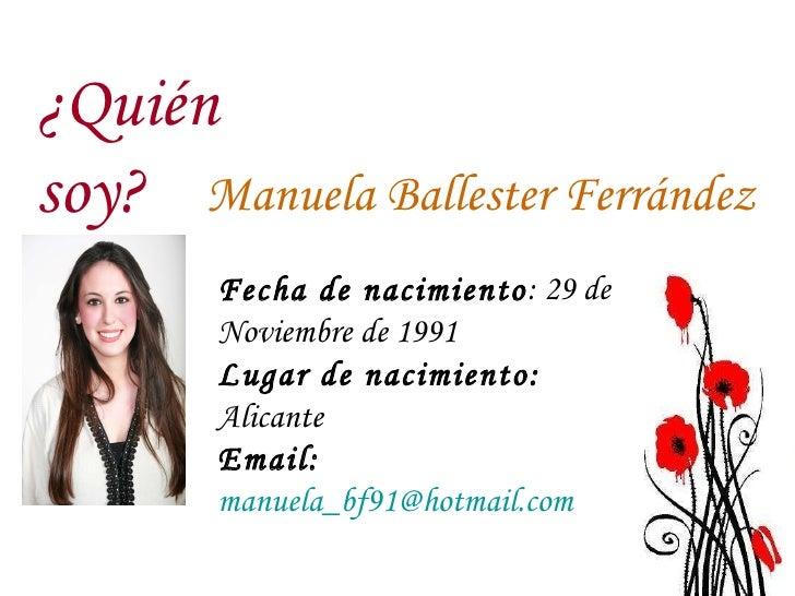 Manuela Ballester Ferrández ¿Quién soy? Fecha de nacimiento : 29 de Noviembre de 1991 Lugar de nacimiento:  Alicante  Emai...