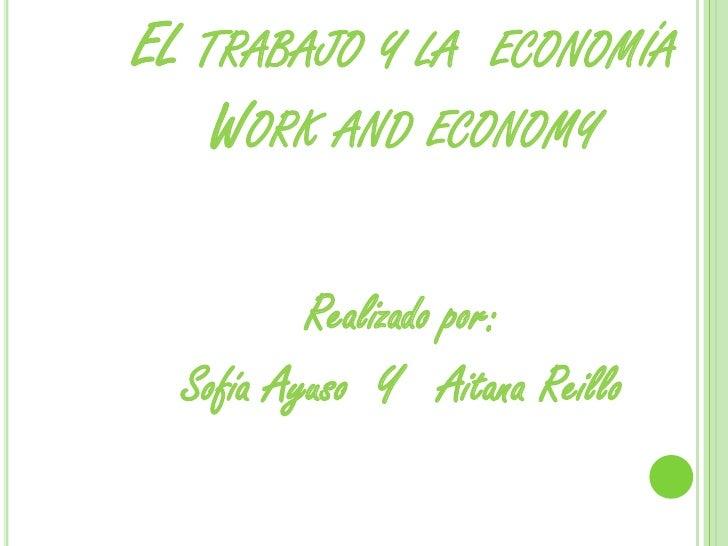 EL TRABAJO Y LA ECONOMÍA    WORK AND ECONOMY          Realizado por:  Sofía Ayuso Y Aitana Reillo