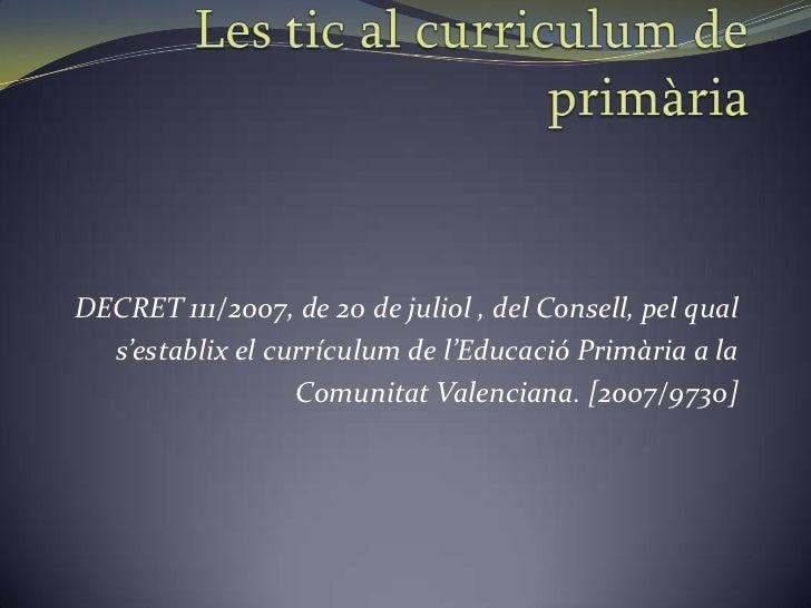 DECRET 111/2007, de 20 de juliol , del Consell, pel qual  s'establix el currículum de l'Educació Primària a la            ...