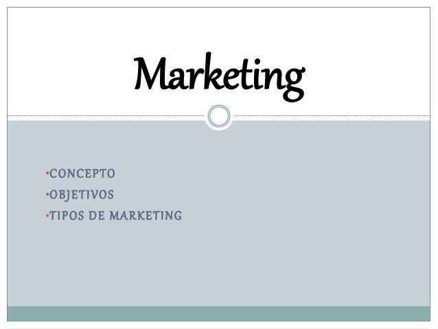 •CONCEPTO •OBJETIVOS •TIPOS DE MARKETING Marketing
