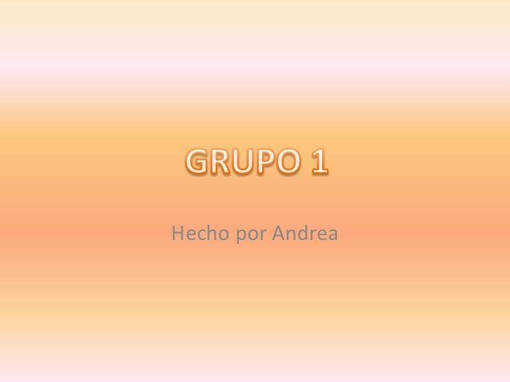 Hecho por Andrea<br />GRUPO 1<br />