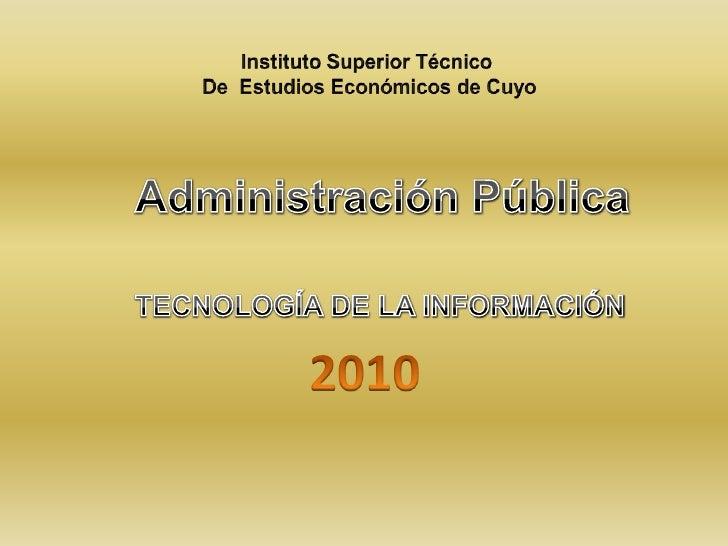 Instituto Superior Técnico <br />De  Estudios Económicos de Cuyo<br />Administración Pública<br />TECNOLOGÍA DE LA INFORMA...