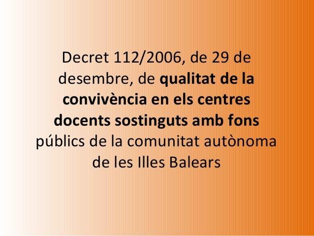 Decret 112/2006, de 29 de  desembre, de qualitat de la   convivència en els centres  docents sostinguts amb fonspúblics de...